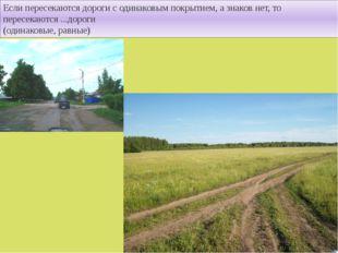 Если пересекаются дороги с одинаковым покрытием, а знаков нет, то пересекаютс