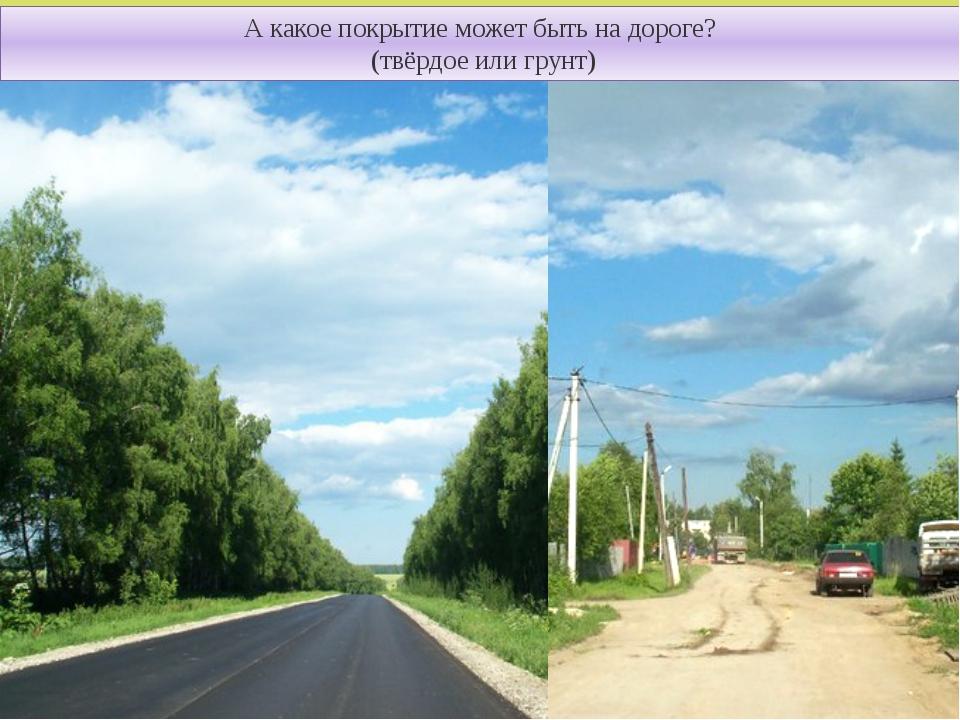 А какое покрытие может быть на дороге? (твёрдое или грунт)