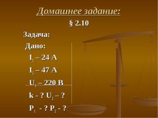Домашнее задание: § 2.10 Задача: Дано: I1 – 24 А I2 – 47 А U1 – 220 В k - ? U