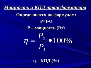 Мощность и КПД трансформатора Определяются по формулам: Р=I•U Р – мощность (В
