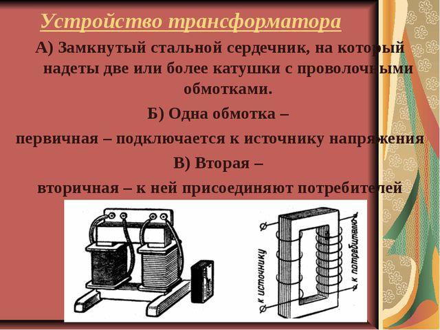 Устройство трансформатора А) Замкнутый стальной сердечник, на который надеты...