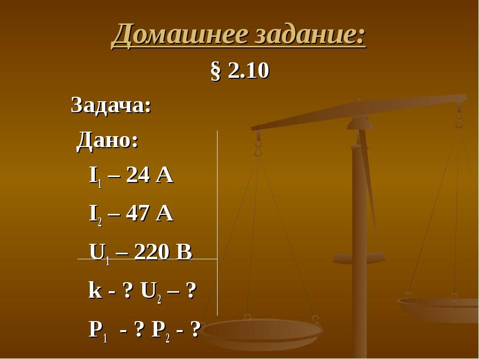 Домашнее задание: § 2.10 Задача: Дано: I1 – 24 А I2 – 47 А U1 – 220 В k - ? U...
