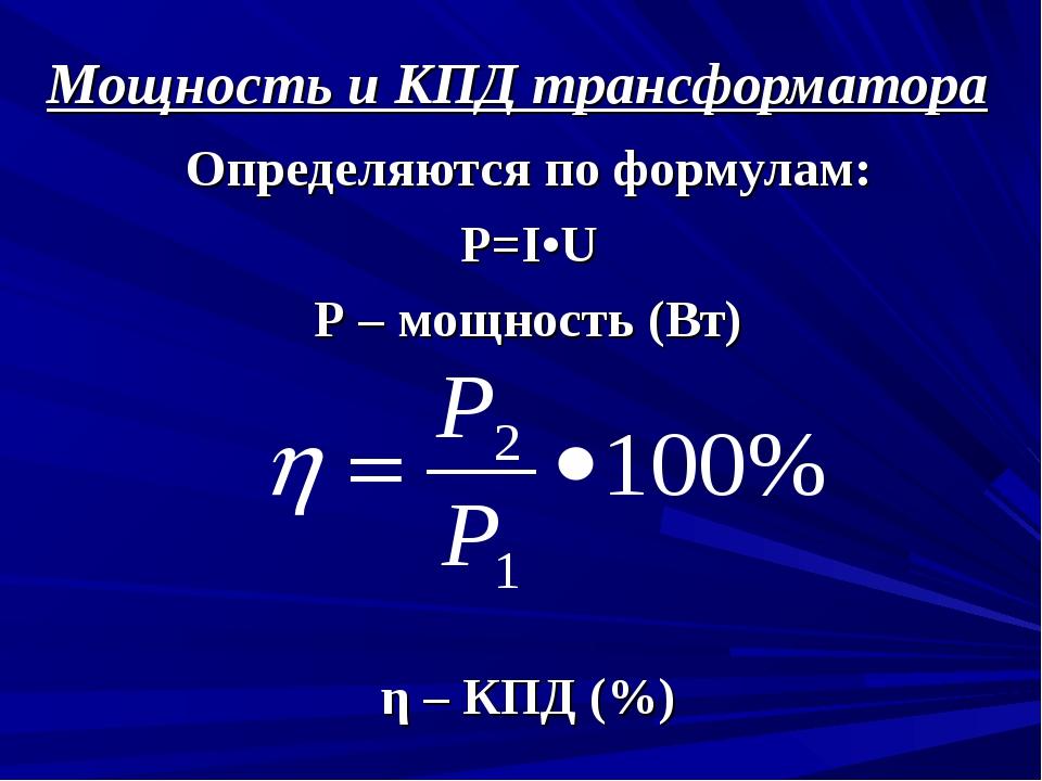 Мощность и КПД трансформатора Определяются по формулам: Р=I•U Р – мощность (В...