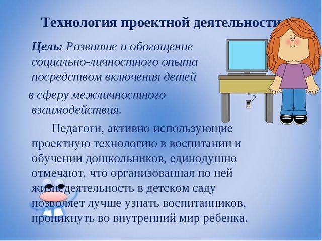 Технология проектной деятельности Цель: Развитие и обогащение социально-личн...