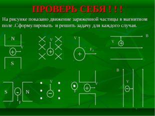 ПРОВЕРЬ СЕБЯ ! ! ! На рисунке показано движение заряженной частицы в магнитно