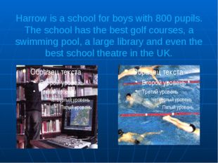 Harrow is a school for boys with 800 pupils. The school has the best golf cou