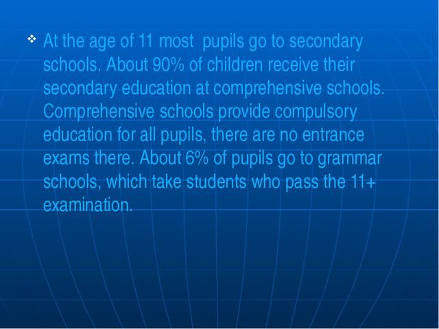 At the age of 11 most pupils go to secondary schools. About 90% of children r...