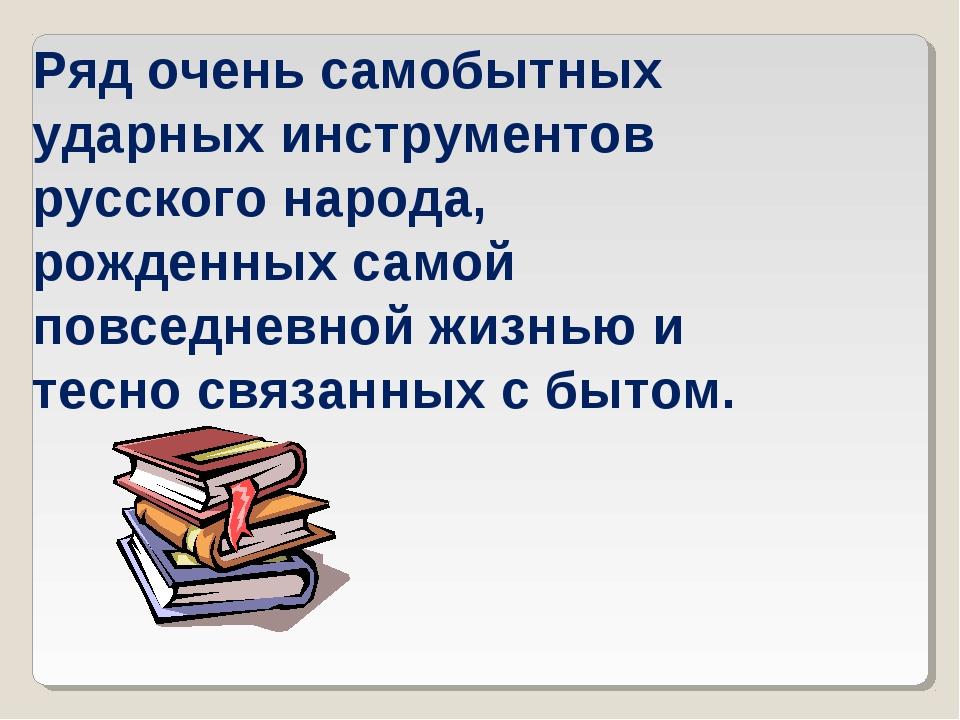 Ряд очень самобытных ударных инструментов русского народа, рожденных самой по...