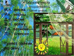 И.п. весна Р.п. весны Д.п. весне В.п. весну Т.п. весною П.п. о весне Гуляет