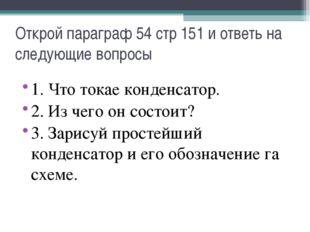 Открой параграф 54 стр 151 и ответь на следующие вопросы 1. Что токае конденс