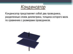 Конденсатор представляет собой два проводника, разделенные слоем диэлектрика,