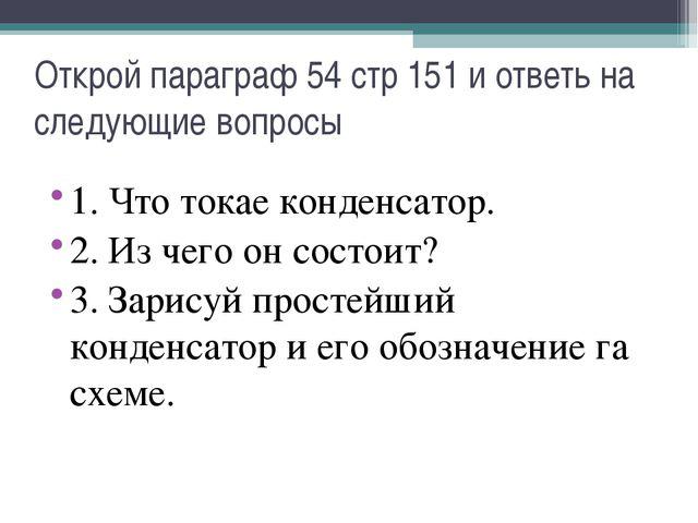 Открой параграф 54 стр 151 и ответь на следующие вопросы 1. Что токае конденс...