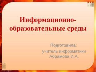 Информационно-образовательные среды Подготовила: учитель информатики Абрамова