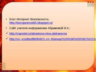Блог Интернет безопасность: http://bezopasnost65.blogspot.ru/ Сайт учителя ин