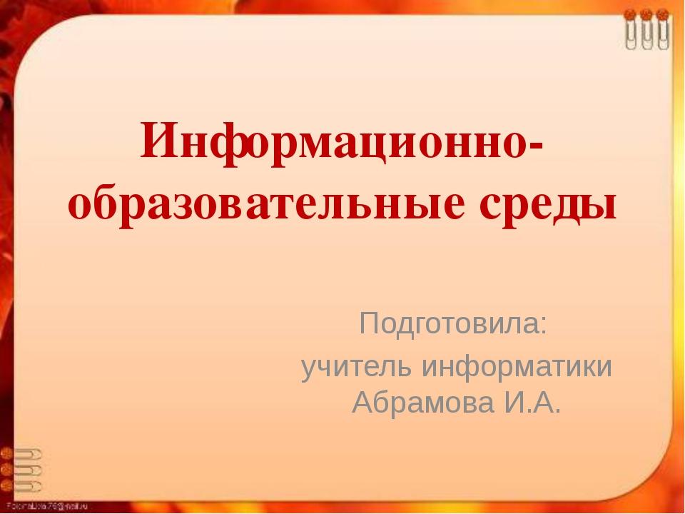Информационно-образовательные среды Подготовила: учитель информатики Абрамова...
