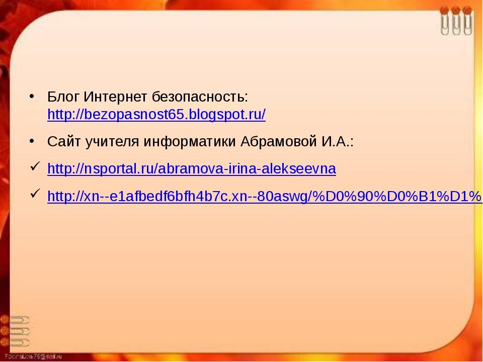 Блог Интернет безопасность: http://bezopasnost65.blogspot.ru/ Сайт учителя ин...