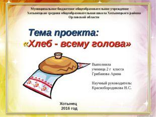 «Хлеб - всему голова» Муниципальное бюджетное общеобразовательное учреждение