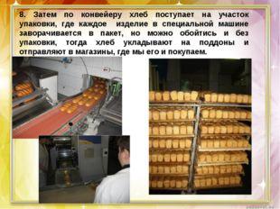 8. Затем по конвейеру хлеб поступает на участок упаковки, где каждое изделие