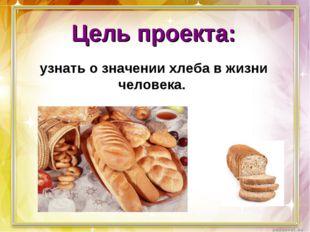 Цель проекта: узнать о значении хлеба в жизни человека.