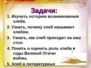 Задачи: 1. Изучить историю возникновения хлеба. 2. Узнать, почему хлеб называ