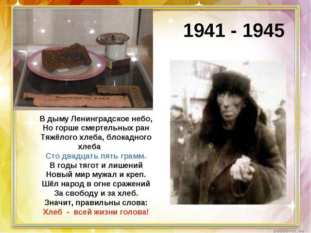 1941 - 1945 В дыму Ленинградское небо, Но горше смертельных ран Тяжёлого хлеб...