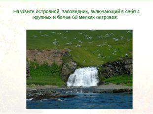 Назовите островной заповедник, включающий в себя 4 крупных и более 60 мелких