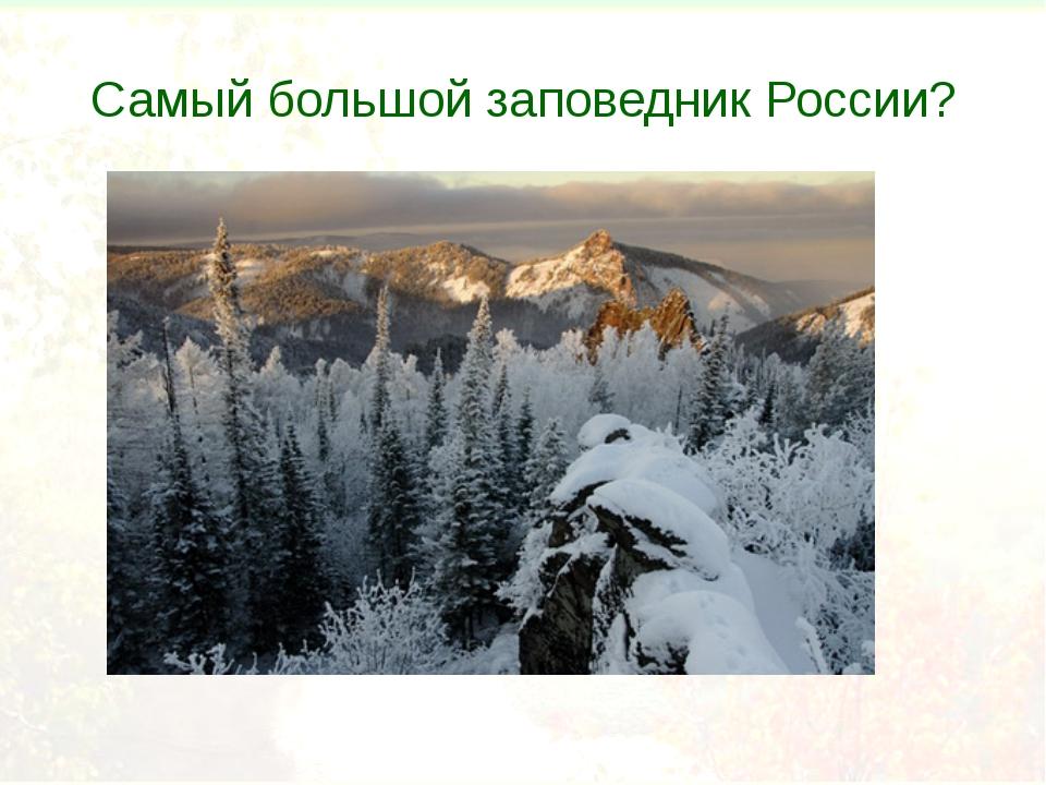 Самый большой заповедник России?