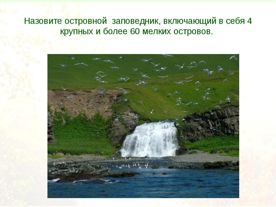 Назовите островной заповедник, включающий в себя 4 крупных и более 60 мелких...