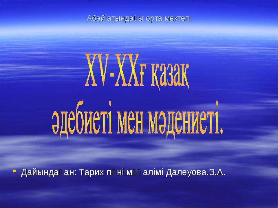 Абай атындағы орта мектеп. Дайындаған: Тарих пәні мұғалімі Далеуова.З.А.