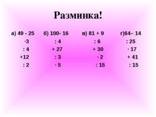 Разминка! а) 49 - 25 б) 100- 16 в) 81 + 9 г)64– 14 ∙3 : 4 : 6 : 25 : 4 + 27 +