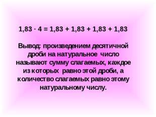 1,83 ∙ 4 = 1,83 + 1,83 + 1,83 + 1,83 Вывод: произведением десятичной дроби на