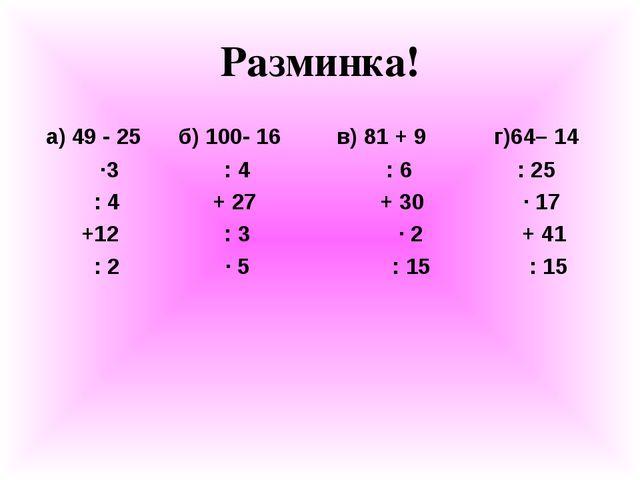 Разминка! а) 49 - 25 б) 100- 16 в) 81 + 9 г)64– 14 ∙3 : 4 : 6 : 25 : 4 + 27 +...