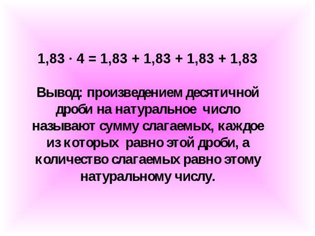 1,83 ∙ 4 = 1,83 + 1,83 + 1,83 + 1,83 Вывод: произведением десятичной дроби на...