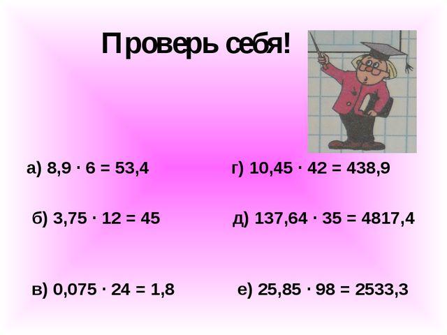 Проверь себя! а) 8,9 ∙ 6 = 53,4 г) 10,45 ∙ 42 = 438,9 б) 3,75 ∙ 12 = 45 д) 13...