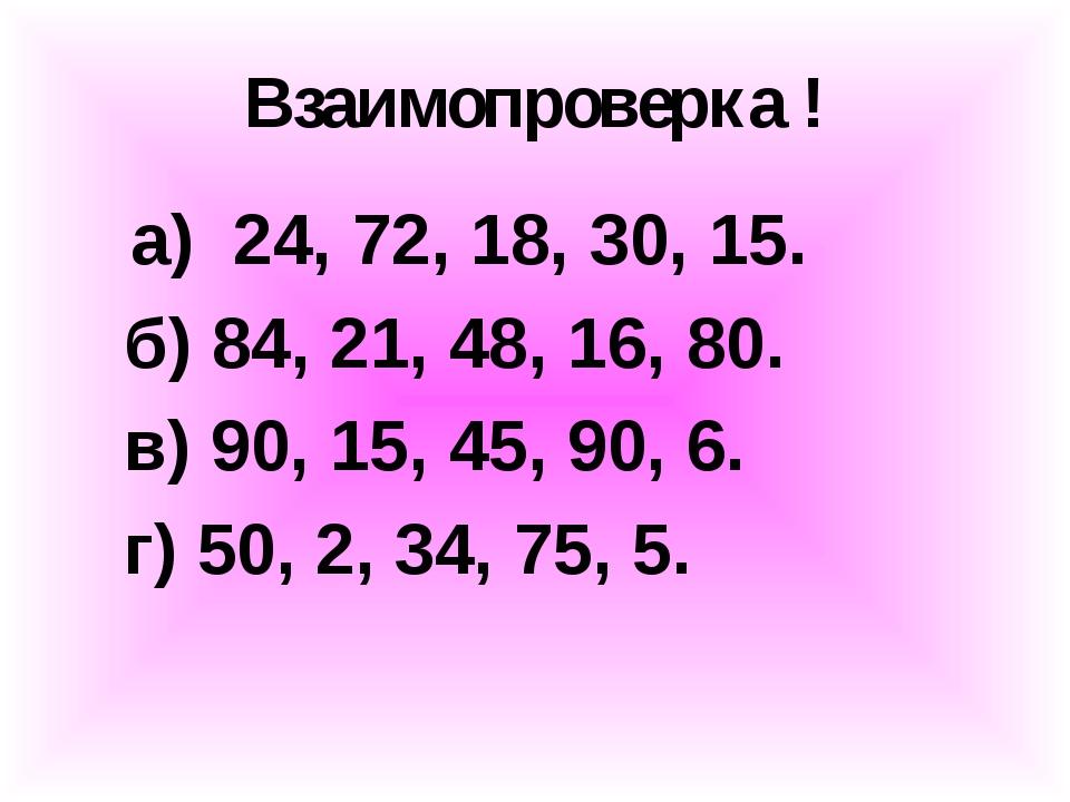 Взаимопроверка ! а) 24, 72, 18, 30, 15. б) 84, 21, 48, 16, 80. в) 90, 15, 45,...