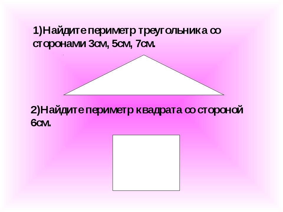 1)Найдите периметр треугольника со сторонами 3см, 5см, 7см. 2)Найдите перимет...