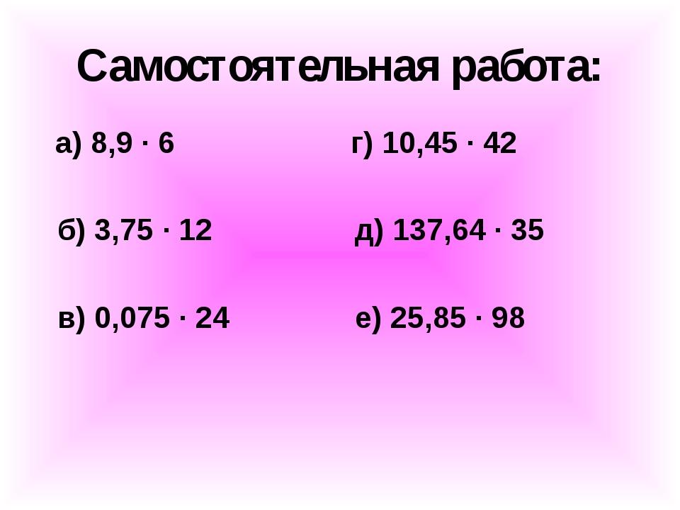 Самостоятельная работа: а) 8,9 ∙ 6 г) 10,45 ∙ 42 б) 3,75 ∙ 12 д) 137,64 ∙ 35...