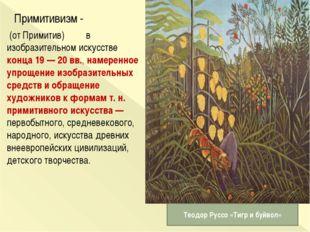 Примитивизм - (от Примитив) в изобразительном искусстве конца 19 — 20