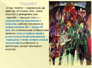 (от фр.moderne— современный), ар-нуво (фр.art nouveau, букв. «новое искус