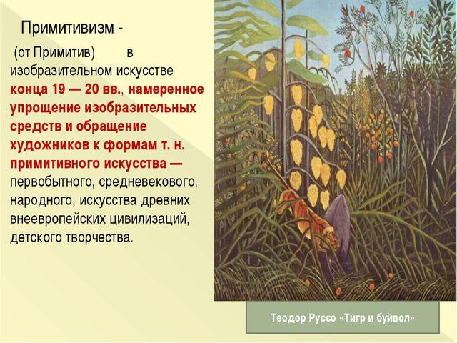 Примитивизм - (от Примитив) в изобразительном искусстве конца 19 — 20...
