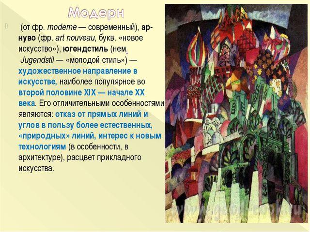 (от фр.moderne— современный), ар-нуво (фр.art nouveau, букв. «новое искус...