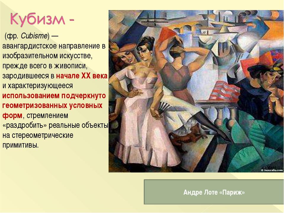 (фр.Cubisme)— авангардистское направление в изобразительном искусстве, пре...
