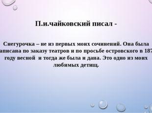 П.и.чайковский писал - Снегурочка – не из первых моих сочинений. Она была нап