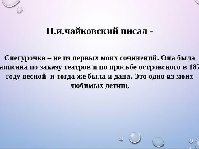 П.и.чайковский писал - Снегурочка – не из первых моих сочинений. Она была нап...
