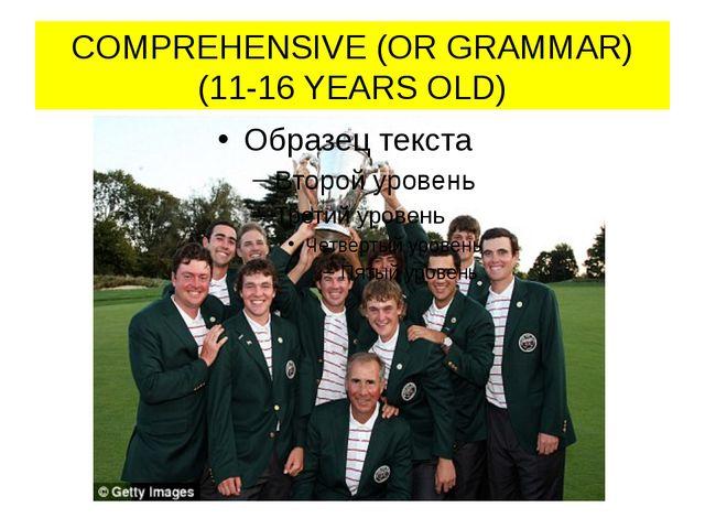COMPREHENSIVE (OR GRAMMAR) (11-16 YEARS OLD)