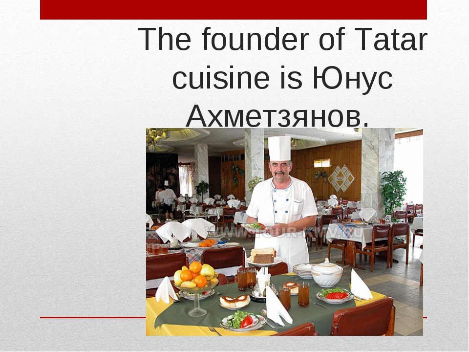 The founder of Tatar cuisine is Юнус Ахметзянов.
