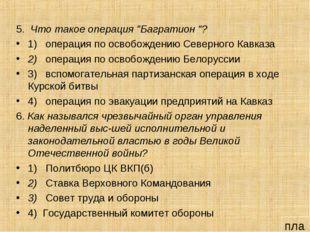 """5. Что такое операция """"Багратион """"? 1) операция по освобождению Северного Кав"""