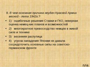 8. В чем основная причина неудач Красной Армии весной - лета 1942г.? 1) ошиб