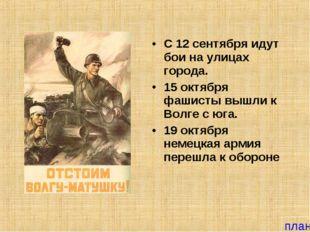 С 12 сентября идут бои на улицах города. 15 октября фашисты вышли к Волге с ю