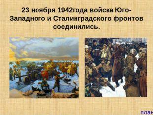 23 ноября 1942года войска Юго-Западного и Сталинградского фронтов соединились